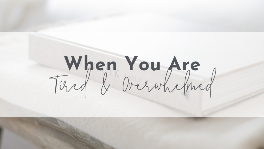 When You Are Tired & Overwhelmed